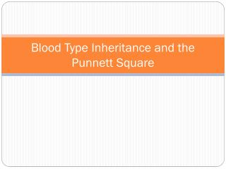 Blood Type Inheritance and the  Punnett  Square