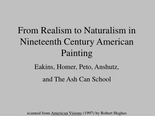 From Realism to Naturalism in Nineteenth Century American Painting Eakins, Homer, Peto, Anshutz,  and The Ash Can Schoo