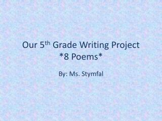 Our 5 th  Grade Writing Project *8 Poems*
