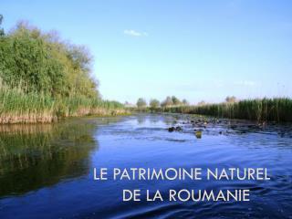 LE  Patrimoine naturel          de la Roumanie
