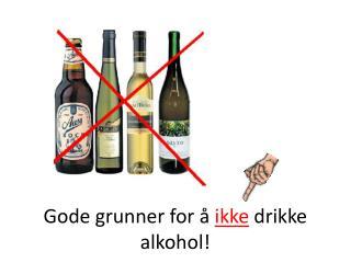 Gode grunner for å  ikke  drikke alkohol!