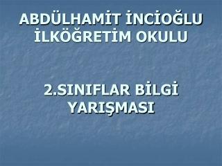 ABDÜLHAMİT İNCİOĞLU İLKÖĞRETİM OKULU  2.SINIFLAR BİLGİ YARIŞMASI