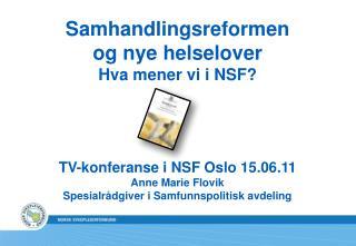 Samhandlingsreformen og nye helselover Hva mener vi i NSF? TV-konferanse i NSF Oslo 15.06.11