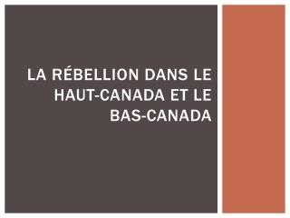 La  Rébellion dans  le haut- canada  et le bas- canada