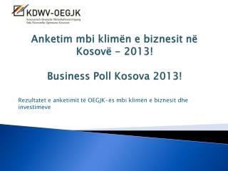 Anketim  mbi klimën e biznesit në  Kosovë - 2013! Business  Poll  Kosova 2013!