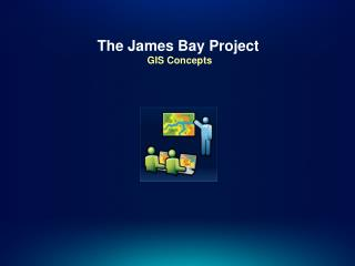 The James Bay Project  GIS Concepts