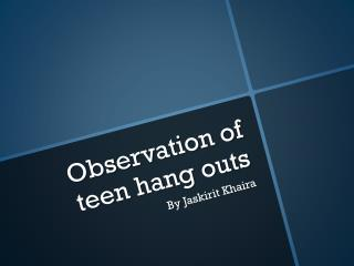 Observation of teen hang outs