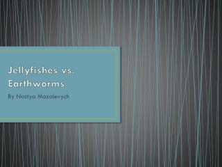 Jellyfishes  vs.  Earthworms