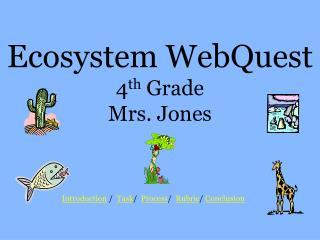 Ecosystem WebQuest 4 th  Grade Mrs. Jones