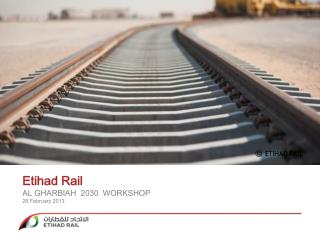 Etihad Rail AL GHARBIAH  2030  WORKSHOP 26 February  2013