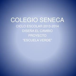 """COLEGIO SENECA CICLO ESCOLAR 2013-2014 DISEÑA EL CAMBIO PROYECTO """"ESCUELA VERDE"""""""