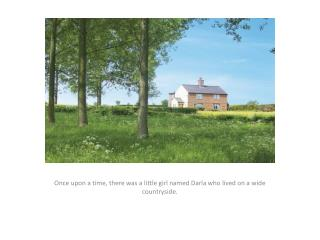 Once  upon a time, there was a little girl named Darla who lived on a wide countryside.