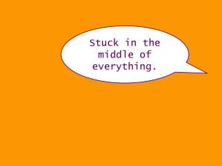 Stuck in the middle of everything.