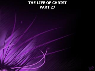 THE LIFE OF CHRIST PART 27