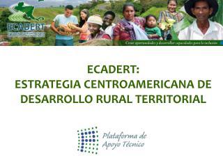 ECADERT:  ESTRATEGIA CENTROAMERICANA DE DESARROLLO RURAL TERRITORIAL