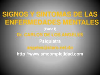 SIGNOS  Y SÍNTOMAS DE LAS ENFERMEDADES MENTALES (Parte  I) Dr. CARLOS DE LOS ANGELES Psiquiatra
