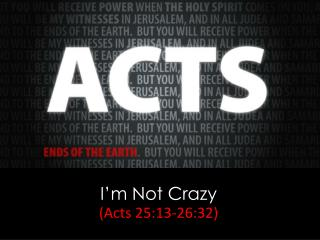 I'm Not Crazy (Acts  25:13-26:32)