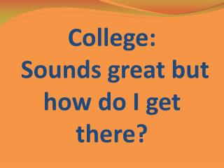 College : Sounds great but how do I get there?