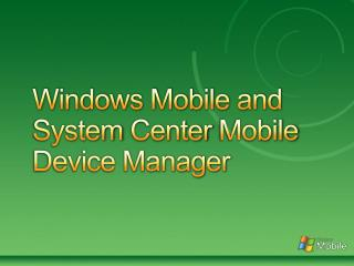 Windows Mobile and System  Center  Mobile Device Manager