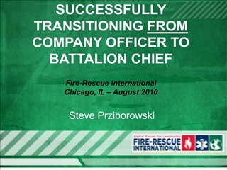 SUCCESSFULLY TRANSITIONING FROM COMPANY OFFICER TO BATTALION CHIEF  Fire-Rescue International  Chicago, IL   August 2010