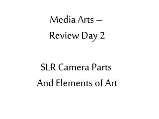 Media Arts –  Review Day  2 SLR Camera Parts  And Elements of Art