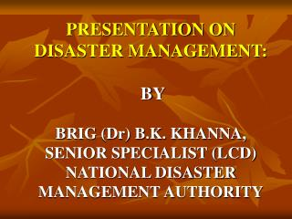 PRESENTATION ON  DISASTER MANAGEMENT:                            BY  BRIG Dr B.K. KHANNA,  SENIOR SPECIALIST LCD  NATION