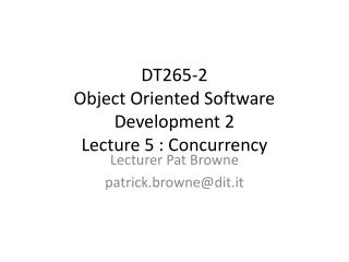 DT265-2  Object Oriented Software Development 2 Lecture 5 :  Concurrency