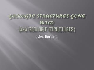 Geologic Structures Gone Wild (aka geologic structures)