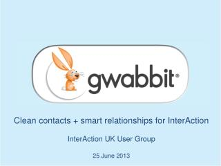 Clean contacts + smart relationships for  InterAction InterAction  UK User Group 25  June 2013