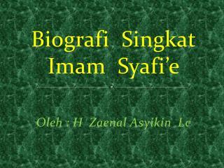 Biografi Singkat Imam   Syafi'e Oleh  : H   Zaenal Asyikin Lc
