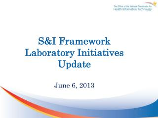 S&I Framework Laboratory Initiatives Update June 6, 2013