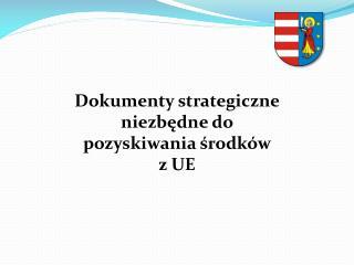 Dokumenty strategiczne niezbędne do pozyskiwania środków  z UE