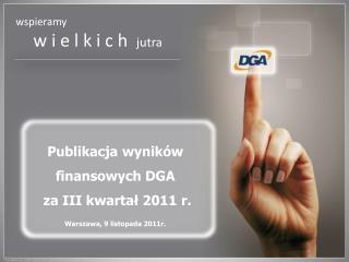 Publikacja wyników finansowych DGA   za III kwartał 2011 r.  Warszawa, 9 listopada 2011r.