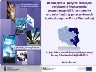 Projekt  BGK w ramach Programu Operacyjnego  Rozw�j Polski Wschodniej 2007-2013 Iwona Barszcz