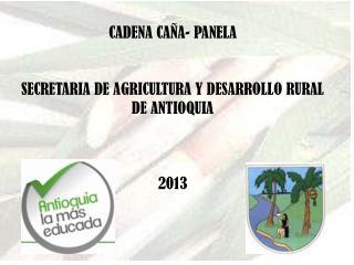 CADENA  CAÑA- PANELA SECRETARIA DE AGRICULTURA Y DESARROLLO RURAL DE ANTIOQUIA 2013