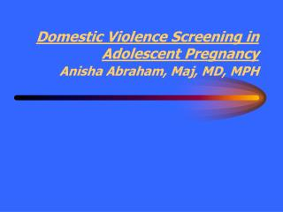 Domestic Violence Screening in Adolescent Pregnancy Anisha Abraham, Maj, MD, MPH