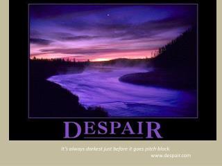 It's always darkest just before it goes pitch black. www.despair.com