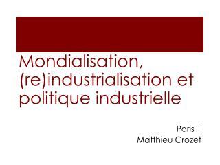 Mondialisation, ( re )industrialisation et politique industrielle  Paris 1 Matthieu Crozet
