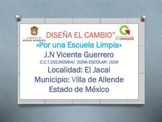 """""""DISEÑA EL CAMBIO"""" «Por una Escuela Limpia» J.N Vicente Guerrero"""