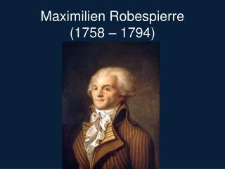 Maximilien  Robespierre (1758 – 1794)