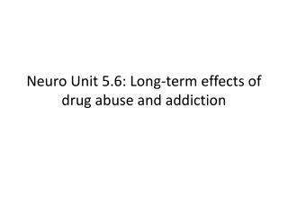 Neuro  Unit 5.6: Long-term effects of drug abuse and addiction