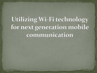 Utilizing Wi-Fi technology for next generation mobile communication