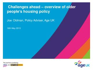 Challenges ahead – overview of older people's housing policy Joe Oldman, Policy Adviser, Age UK