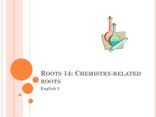 Roots 14: Chemistry-related roots