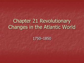 Chapter 21 Revolutionary Changes in the Atlantic World