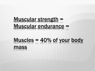 Muscular strength  = Muscular endurance = Muscles = 40% of your body mass