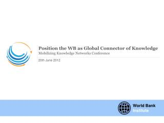 Position the WB as Global Connector of Knowledge  Mobilizing Knowledge Networks Conference