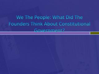 We The People: What Did The Founders Think About Constitutional Government?