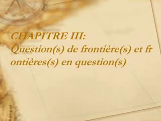 CHAPITRE  III: Question(s ) de frontière(s) et frontières(s) en question(s)