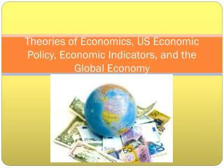 Theories of Economics, US Economic Policy, Economic Indicators, and the Global Economy